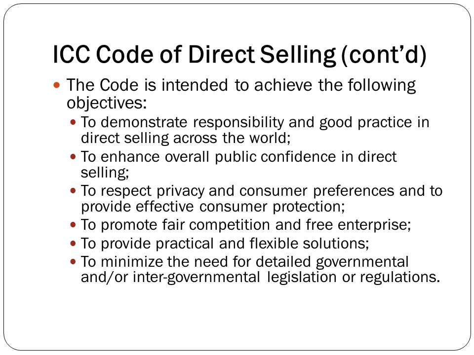 ICC Code of Direct Selling (cont'd) The Code is intended to achieve the following objectives: To demonstrate responsibility and good practice in direc