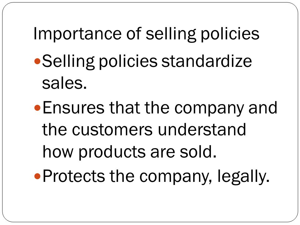 Importance of selling policies Selling policies standardize sales. Ensures that the company and the customers understand how products are sold. Protec