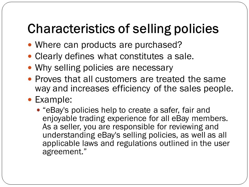 Characteristics of selling policies Where can products are purchased? Clearly defines what constitutes a sale. Why selling policies are necessary Prov