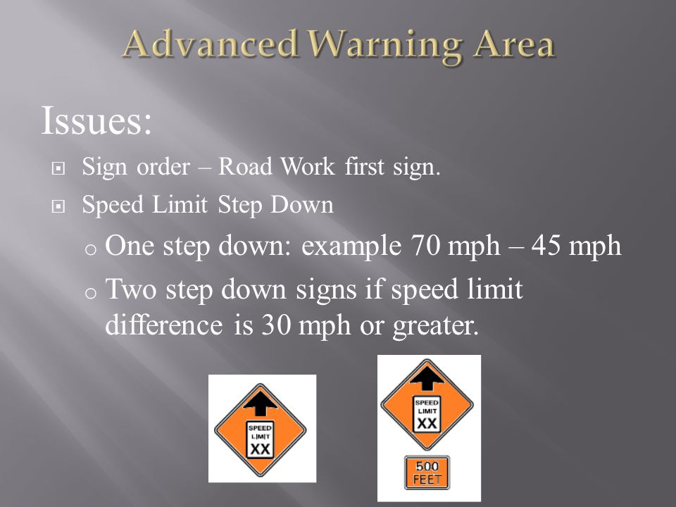 Issues:  Sign order – Road Work first sign.  Speed Limit Step Down o One step down: example 70 mph – 45 mph o Two step down signs if speed limit dif