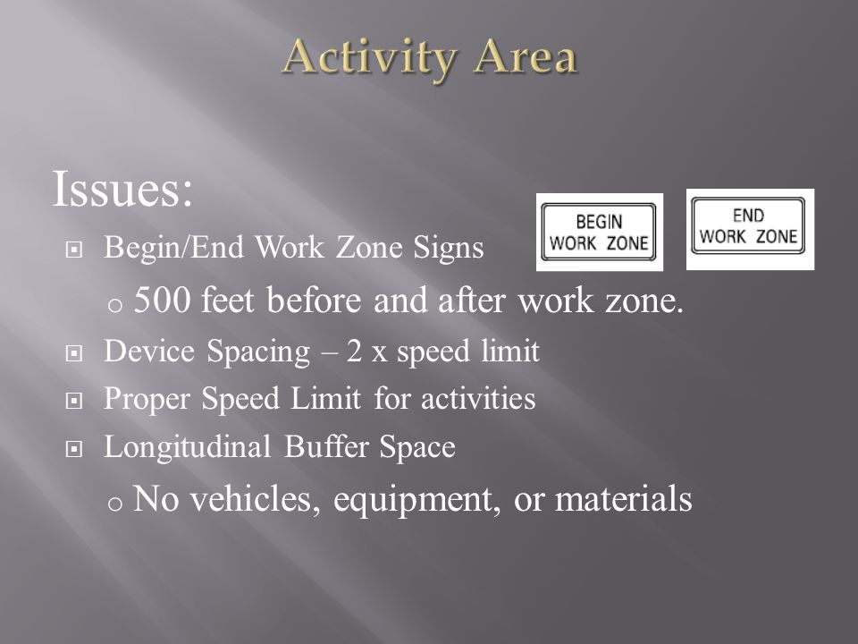 Issues:  Begin/End Work Zone Signs o 500 feet before and after work zone.  Device Spacing – 2 x speed limit  Proper Speed Limit for activities  Lo