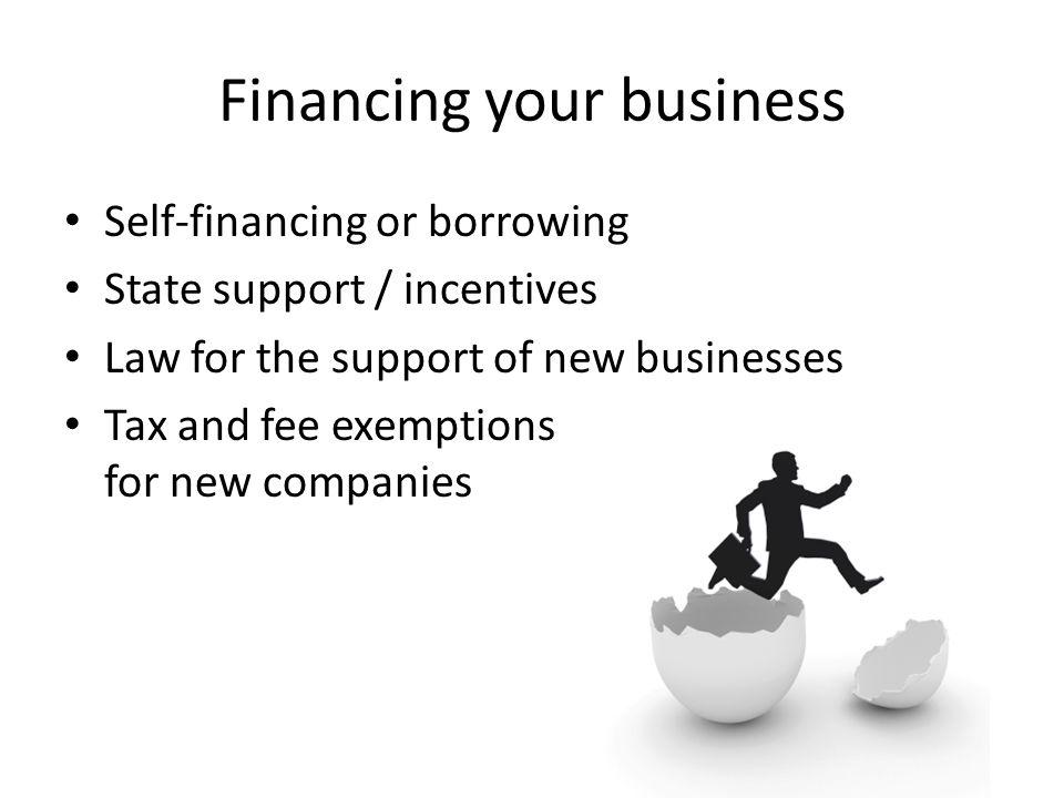 Financing your business Self-financing or borrowing State support / incentives Law for the support of new businesses Tax and fee exemptions for new companies