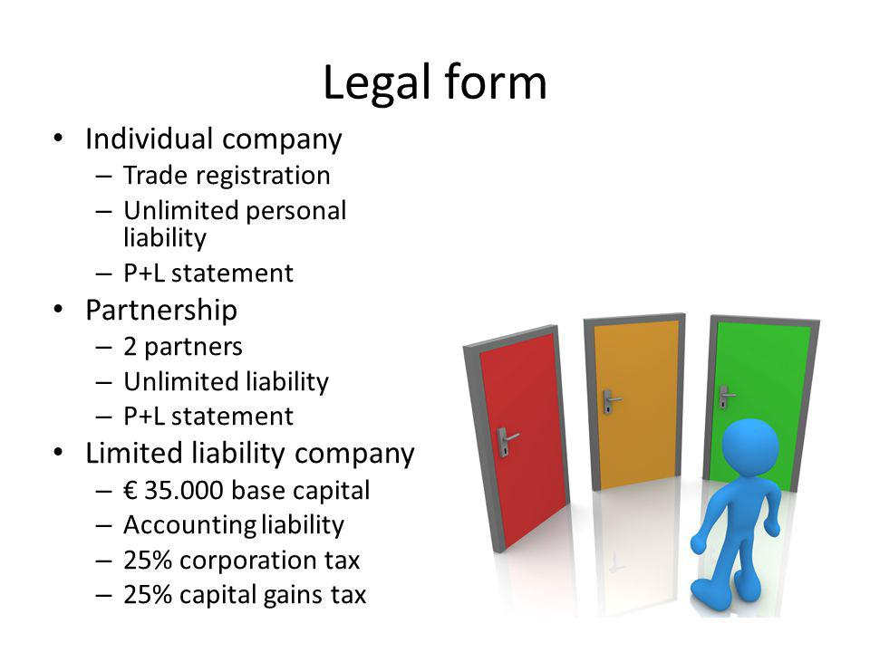 Legal form Individual company – Trade registration – Unlimited personal liability – P+L statement Partnership – 2 partners – Unlimited liability – P+L statement Limited liability company – € 35.000 base capital – Accounting liability – 25% corporation tax – 25% capital gains tax