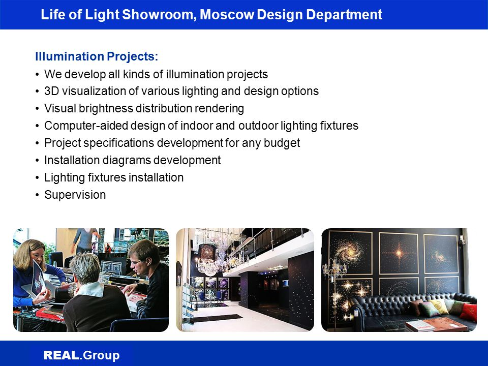Life of Light Showroom, Moscow Design Department Electrical Engineering Projects: Lighting fixtures design options to meet the customer s needs Lighting and climate control, intercom systems development Power supply and distribution upgrades BOM development, equipment placement options evaluation Lighting control modes development Design and engineering services Supervised installation and commissioning REAL.Group