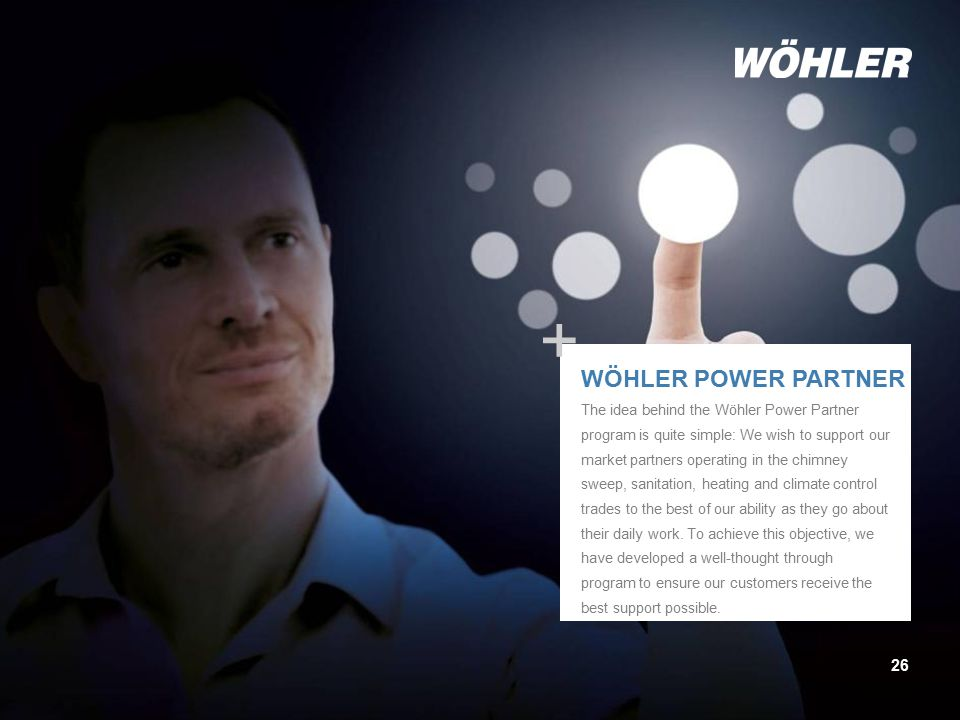 Untertitl 26 + WÖHLER POWER PARTNER The idea behind the Wöhler Power Partner program is quite simple: We wish to support our market partners operating in the chimney sweep, sanitation, heating and climate control trades to the best of our ability as they go about their daily work.