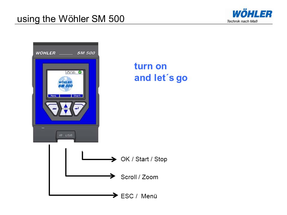 using the Wöhler SM 500 OK / Start / Stop Scroll / Zoom ESC / Menü turn on and let´s go