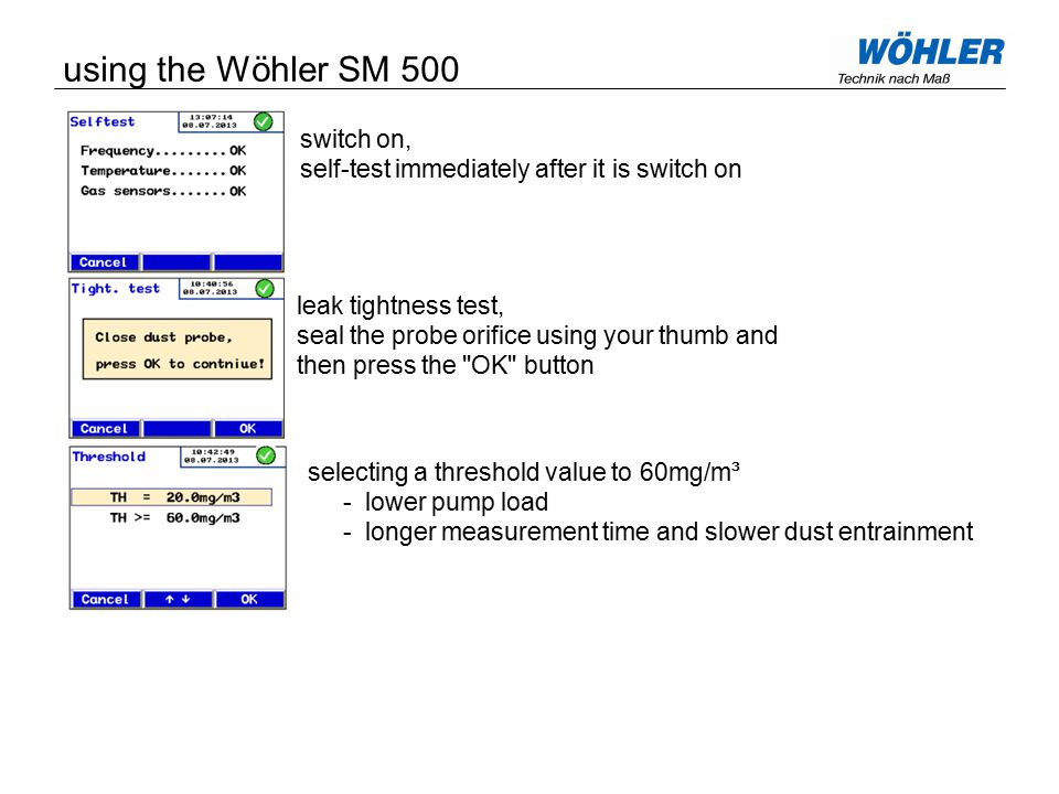 switch on, self-test immediately after it is switch on leak tightness test, seal the probe orifice using your thumb and then press the OK button selecting a threshold value to 60mg/m³ - lower pump load - longer measurement time and slower dust entrainment using the Wöhler SM 500