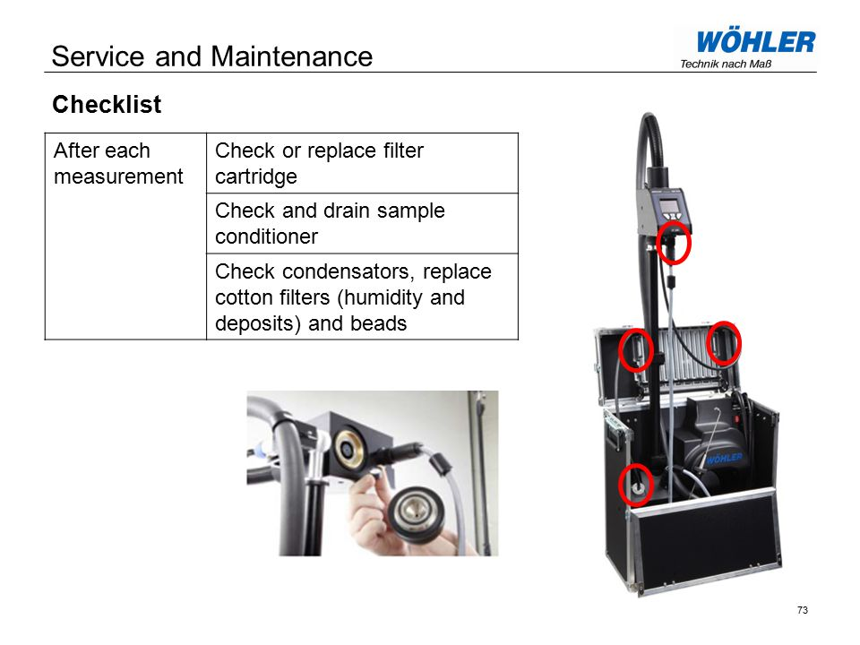 Service and Maintenance Checklist After each measurement Check or replace filter cartridge Check and drain sample conditioner Check condensators, replace cotton filters (humidity and deposits) and beads 73