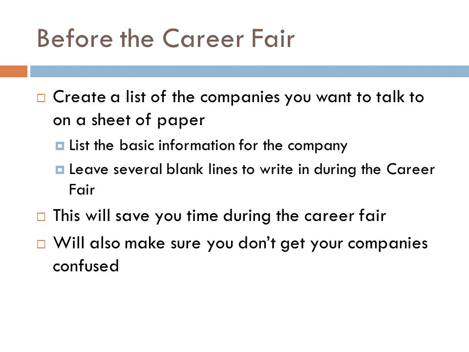 Before the Career Fair  Create a list of the companies you want to talk to on a sheet of paper  List the basic information for the company  Leave s