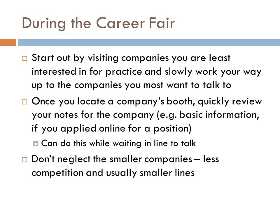 During the Career Fair  Start out by visiting companies you are least interested in for practice and slowly work your way up to the companies you mos