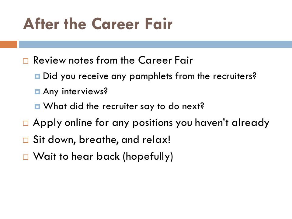 After the Career Fair  Review notes from the Career Fair  Did you receive any pamphlets from the recruiters?  Any interviews?  What did the recrui