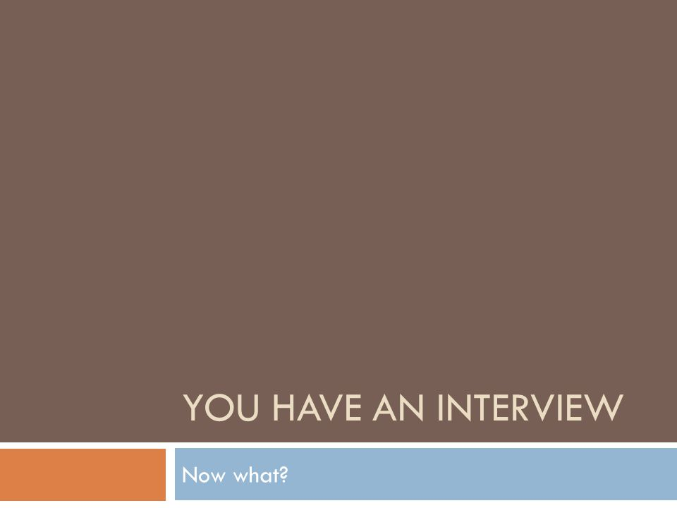 YOU HAVE AN INTERVIEW Now what?