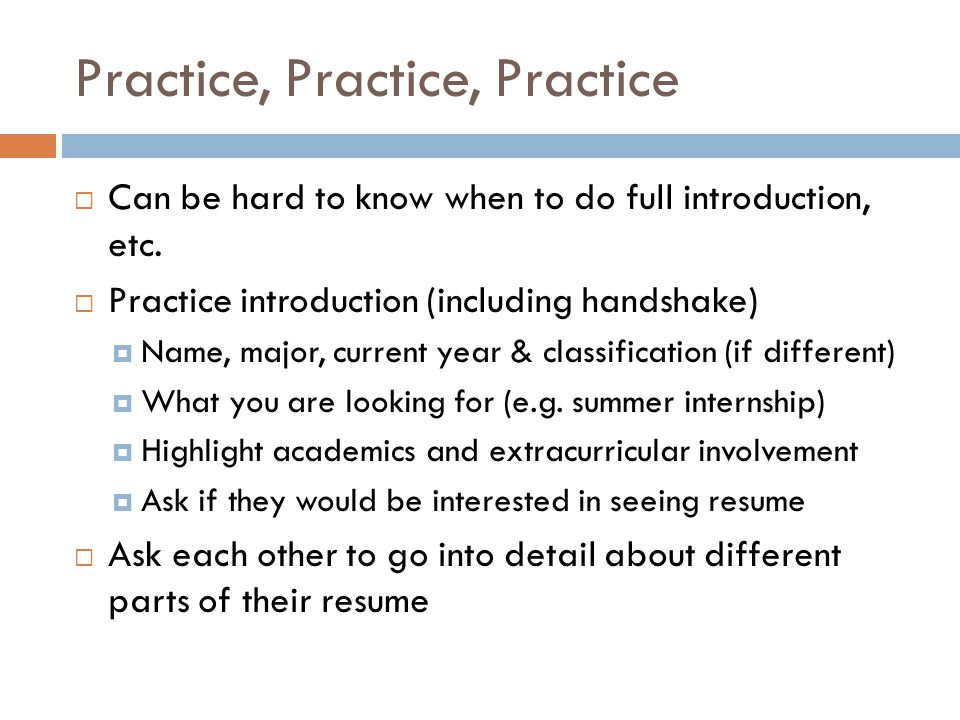 Practice, Practice, Practice  Can be hard to know when to do full introduction, etc.  Practice introduction (including handshake)  Name, major, cur
