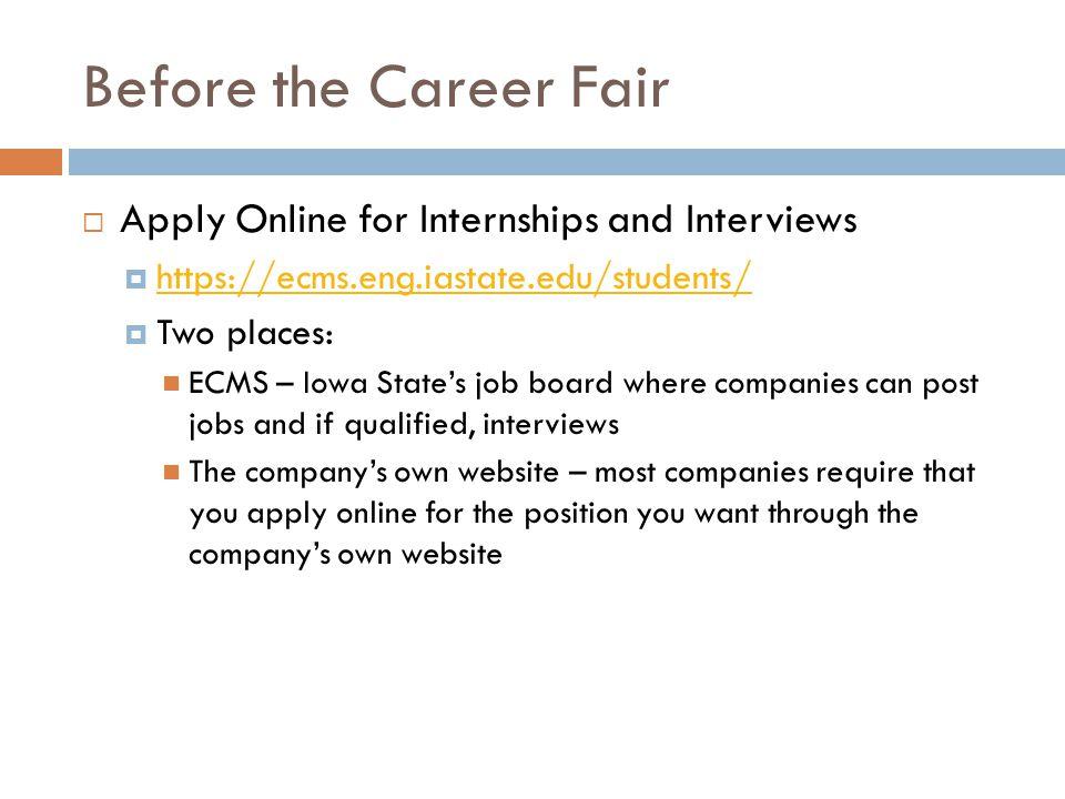 Before the Career Fair  Apply Online for Internships and Interviews  https://ecms.eng.iastate.edu/students/ https://ecms.eng.iastate.edu/students/ 
