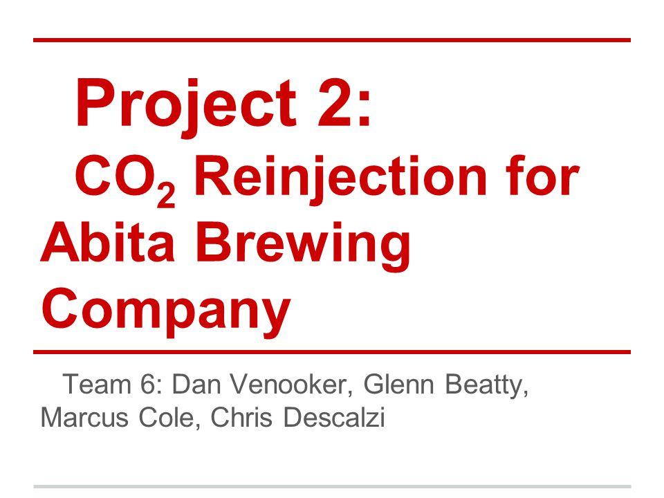 Project 2: CO 2 Reinjection for Abita Brewing Company Team 6: Dan Venooker, Glenn Beatty, Marcus Cole, Chris Descalzi