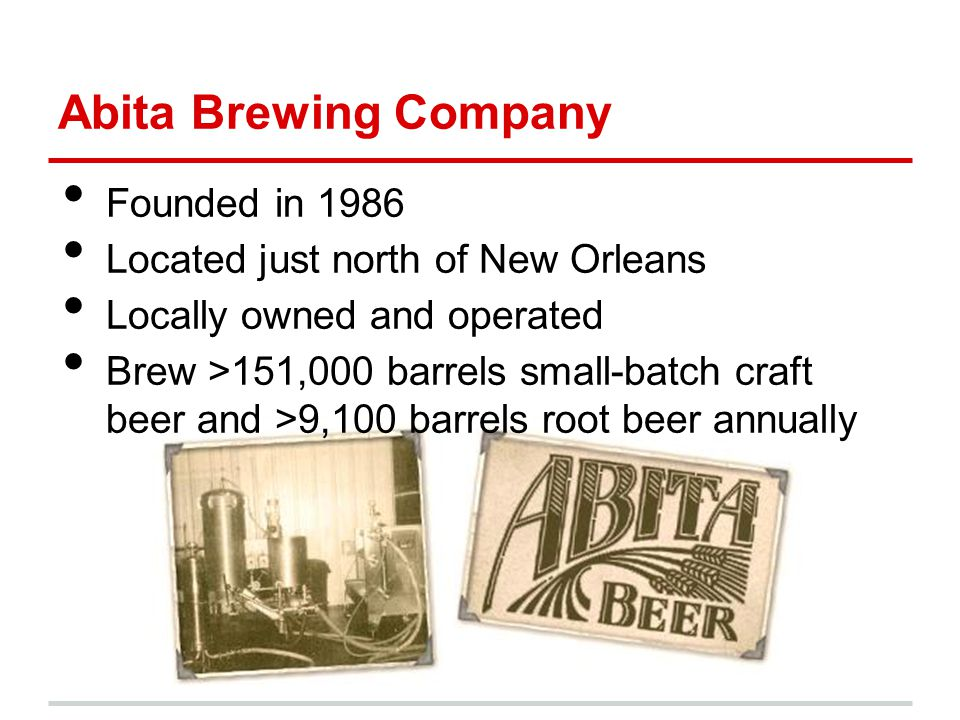 Founded in 1986 Located just north of New Orleans Locally owned and operated Brew >151,000 barrels small-batch craft beer and >9,100 barrels root beer annually Abita Brewing Company