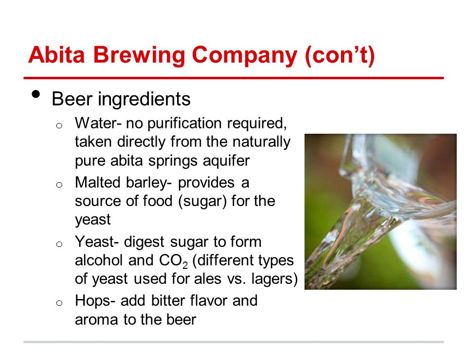 Abita Brewing Company (con't) Beer ingredients o Water- no purification required, taken directly from the naturally pure abita springs aquifer o Malted barley- provides a source of food (sugar) for the yeast o Yeast- digest sugar to form alcohol and CO 2 (different types of yeast used for ales vs.