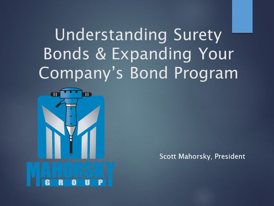 Understanding Surety Bonds & Expanding Your Company's Bond Program Scott Mahorsky, President