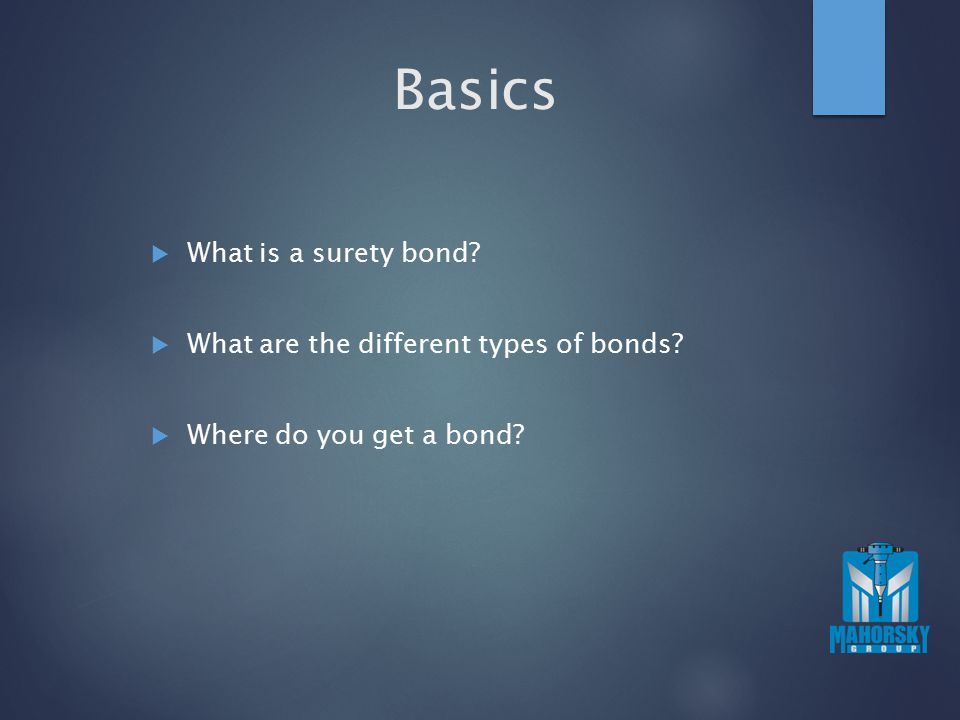 Basics  What is a surety bond?  What are the different types of bonds?  Where do you get a bond?