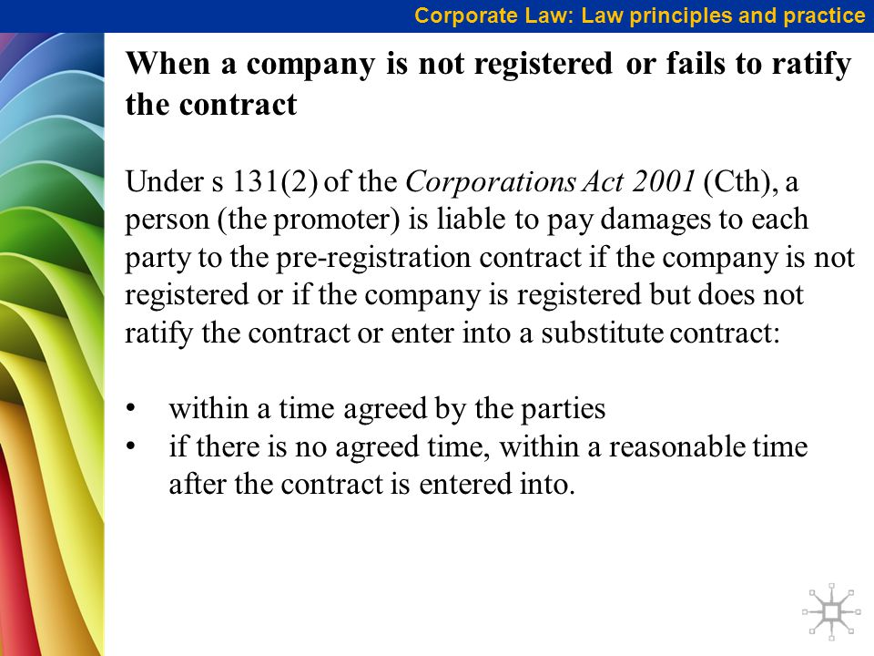When a company is not registered or fails to ratify the contract Under s 131(2) of the Corporations Act 2001 (Cth), a person (the promoter) is liable