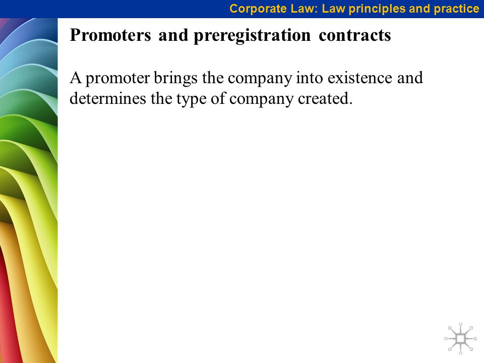 Corporate Law: Law principles and practice Promoters and preregistration contracts A promoter brings the company into existence and determines the typ