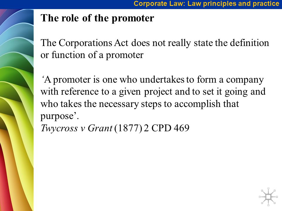 Corporate Law: Law principles and practice The role of the promoter cont … A promoter is essentially the person who forms a company by carrying out the steps leading to the registration of the company.