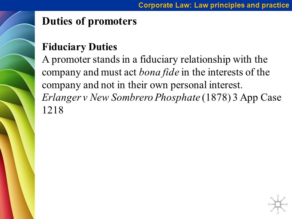 Corporate Law: Law principles and practice Duties of promoters cont … A promoter's fiduciary duties (similarly to directors) include: not to make a profit at the expense of the company to make full disclosure of any interest in any contract entered into by the company to disclose company profits to representatives of potential investors to act honestly and with reasonable skill, care and diligence.