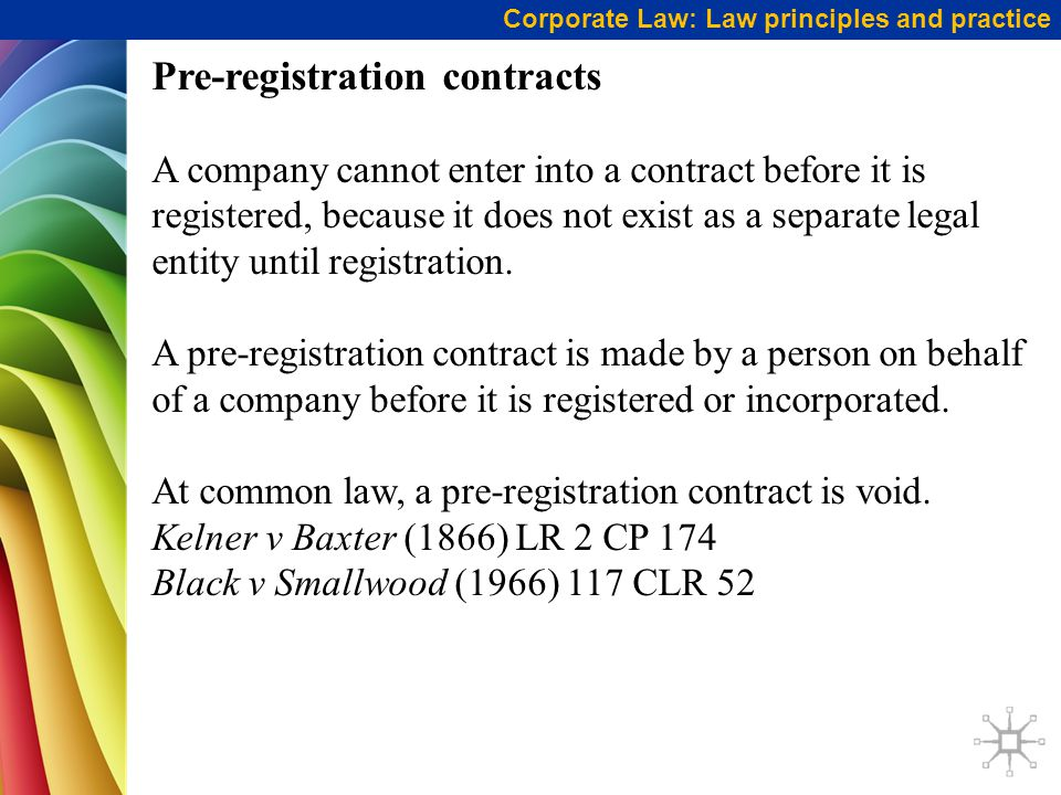 Corporate Law: Law principles and practice Pre-registration contracts A company cannot enter into a contract before it is registered, because it does