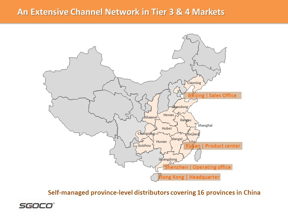 Zhejiang Guangdong Hunan Henan Shandong Shaanxi Jiangsu Fujian | Product center Chongqing Liaoning Jiangxi Beijing | Sales Office Shenzhen | Operating office An Extensive Channel Network in Tier 3 & 4 Markets Self-managed province-level distributors covering 16 provinces in China Hong Kong | Headquarter Hubei Guizhou Shanghai