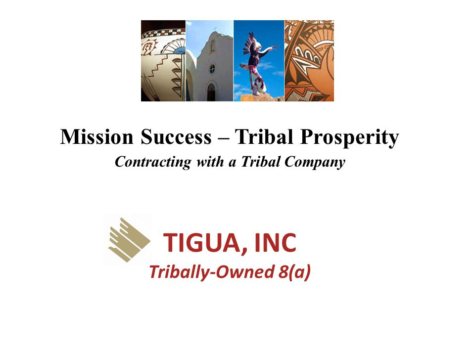 TIGUA, INC Tribally-Owned 8(a) Mission Success – Tribal Prosperity Contracting with a Tribal Company