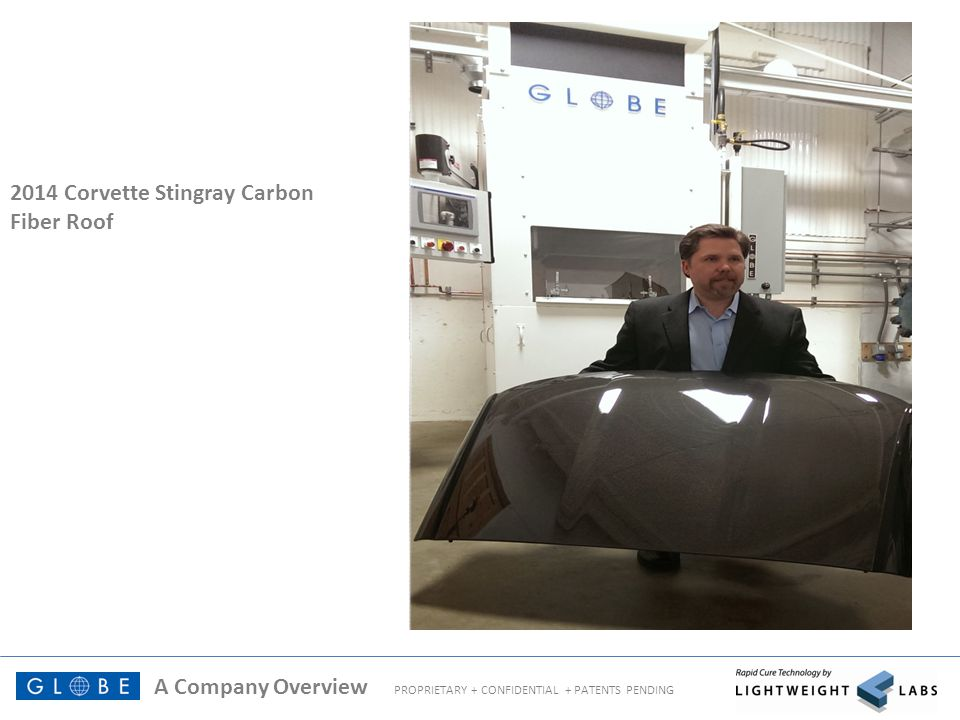 A Company Overview PROPRIETARY + CONFIDENTIAL + PATENTS PENDING Technology by Globe RapidClave™ System for Composite Parts (Patents Pending) High Pressure Rapid Curing Systems for Out-of-Autoclave Composites Manufacturing 0 – 350 psi pressure Integrated rapid heating, cooling, vacuum, and automated tool and materials handling 17 minute and less part-to-part cycle time on unidirectional carbon fiber thermoset epoxy prepreg