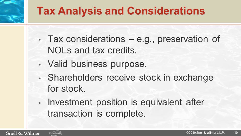 10 ©2010 Snell & Wilmer L.L.P. Tax Analysis and Considerations Tax considerations – e.g., preservation of NOLs and tax credits. Valid business purpose