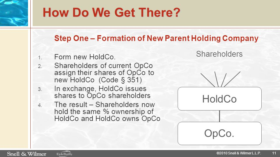 11 ©2010 Snell & Wilmer L.L.P. How Do We Get There? 1. Form new HoldCo. 2. Shareholders of current OpCo assign their shares of OpCo to new HoldCo (Cod