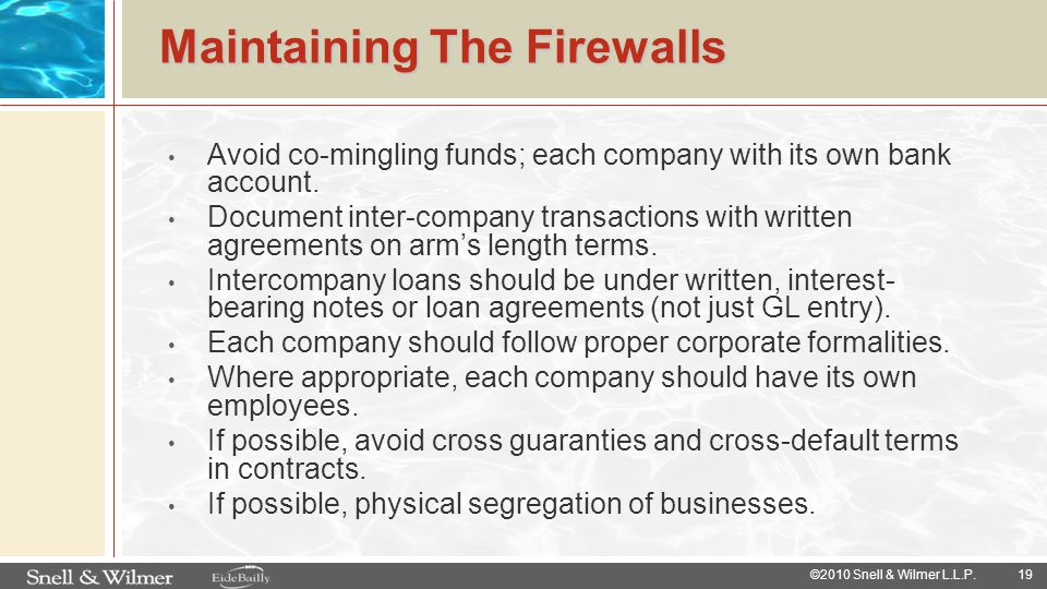 19 ©2010 Snell & Wilmer L.L.P. Maintaining The Firewalls Avoid co-mingling funds; each company with its own bank account. Document inter-company trans