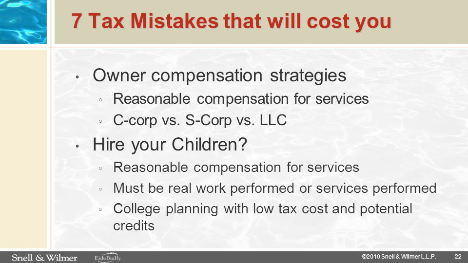 7 Tax Mistakes that will cost you Owner compensation strategies ◦ Reasonable compensation for services ◦ C-corp vs. S-Corp vs. LLC Hire your Children?