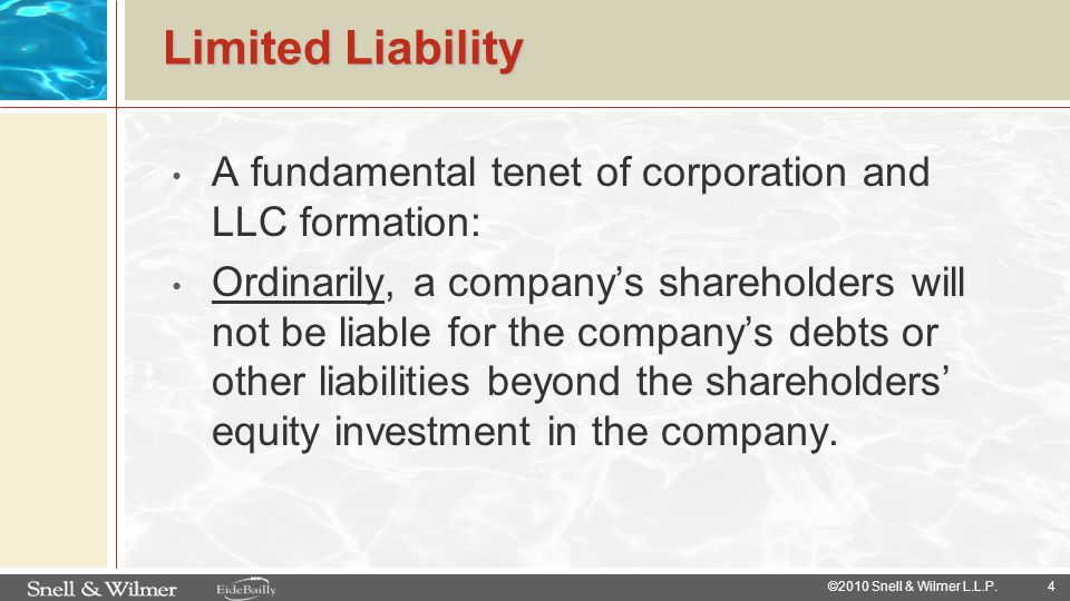 4 ©2010 Snell & Wilmer L.L.P. Limited Liability A fundamental tenet of corporation and LLC formation: Ordinarily, a company's shareholders will not be