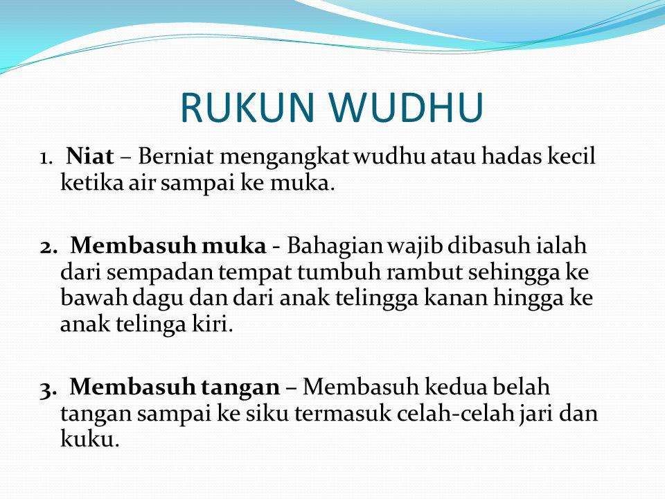 RUKUN WUDHU 1. Niat – Berniat mengangkat wudhu atau hadas kecil ketika air sampai ke muka.