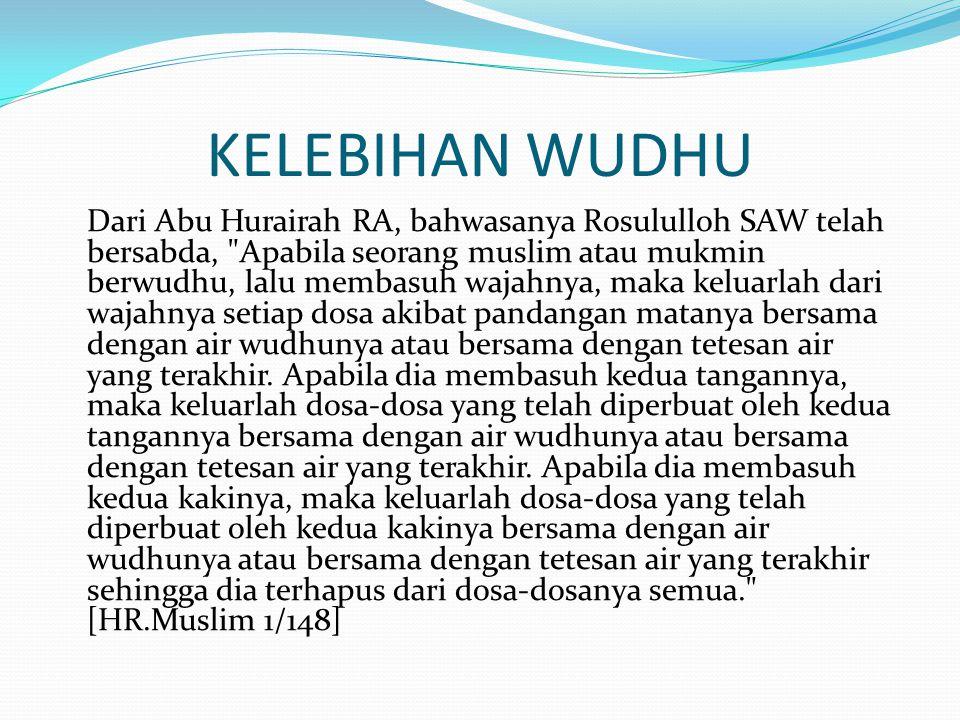 KELEBIHAN WUDHU Dari Abu Hurairah RA, bahwasanya Rosululloh SAW telah bersabda, Apabila seorang muslim atau mukmin berwudhu, lalu membasuh wajahnya, maka keluarlah dari wajahnya setiap dosa akibat pandangan matanya bersama dengan air wudhunya atau bersama dengan tetesan air yang terakhir.