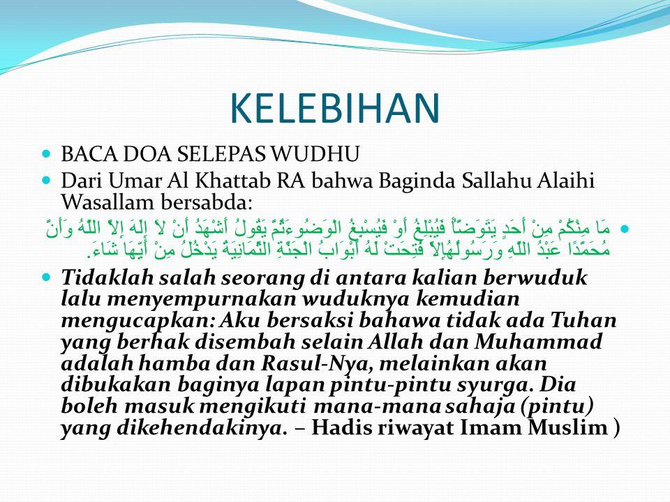 KELEBIHAN BACA DOA SELEPAS WUDHU Dari Umar Al Khattab RA bahwa Baginda Sallahu Alaihi Wasallam bersabda: مَا مِنْكُمْ مِنْ أَحَدٍ يَتَوَضَّأُ فَيُبْلِغُ أَوْ فَيُسْبِغُ الْوَضُوءَثُمَّ يَقُولُ أَشْهَدُ أَنْ لاَ إِلَهَ إِلاَّ اللَّهُ وَأَنَّ مُحَمَّدًا عَبْدُ اللَّهِ وَرَسُولُهُإِلاَّ فُتِحَتْ لَهُ أَبْوَابُ الْجَنَّةِ الثَّمَانِيَةُ يَدْخُلُ مِنْ أَيِّهَا شَاءَ.