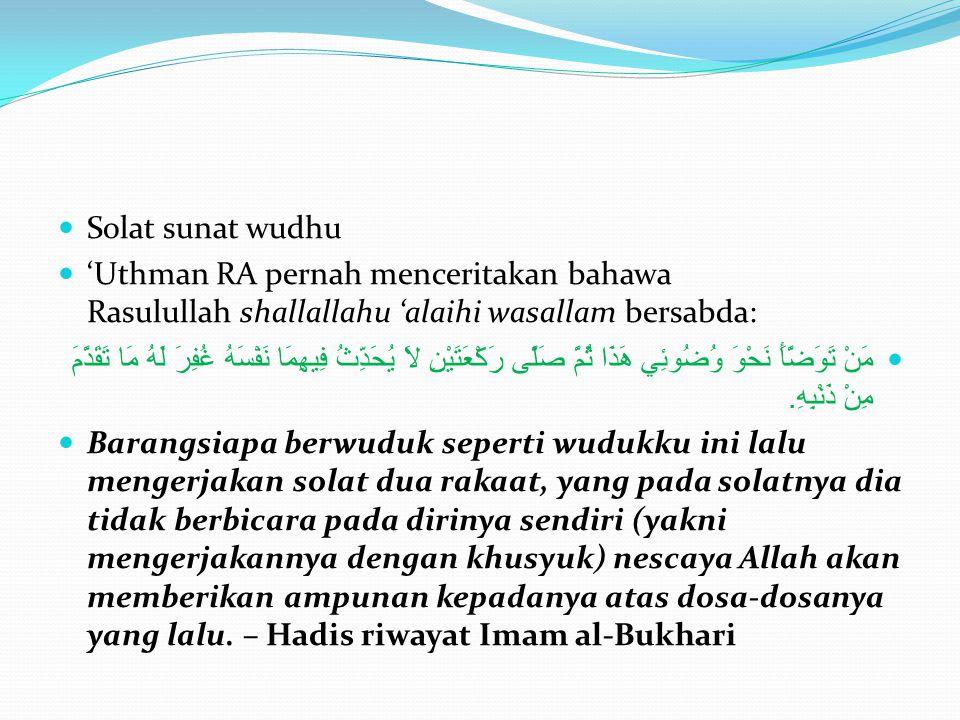 Solat sunat wudhu 'Uthman RA pernah menceritakan bahawa Rasulullah shallallahu 'alaihi wasallam bersabda: مَنْ تَوَضَّأَ نَحْوَ وُضُوئِي هَذَا ثُمَّ صَلَّى رَكْعَتَيْنِ لاَ يُحَدِّثُ فِيهِمَا نَفْسَهُ غُفِرَ لَهُ مَا تَقَدَّمَ مِنْ ذَنْبِهِ.