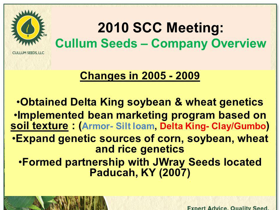 2010 SCC Meeting: Cullum Seeds – Company Overview Changes in 2005 - 2009 Obtained Delta King soybean & wheat genetics Implemented bean marketing program based on soil texture : ( Armor- Silt loam, Delta King- Clay/Gumbo ) Expand genetic sources of corn, soybean, wheat and rice genetics Formed partnership with JWray Seeds located Paducah, KY (2007)