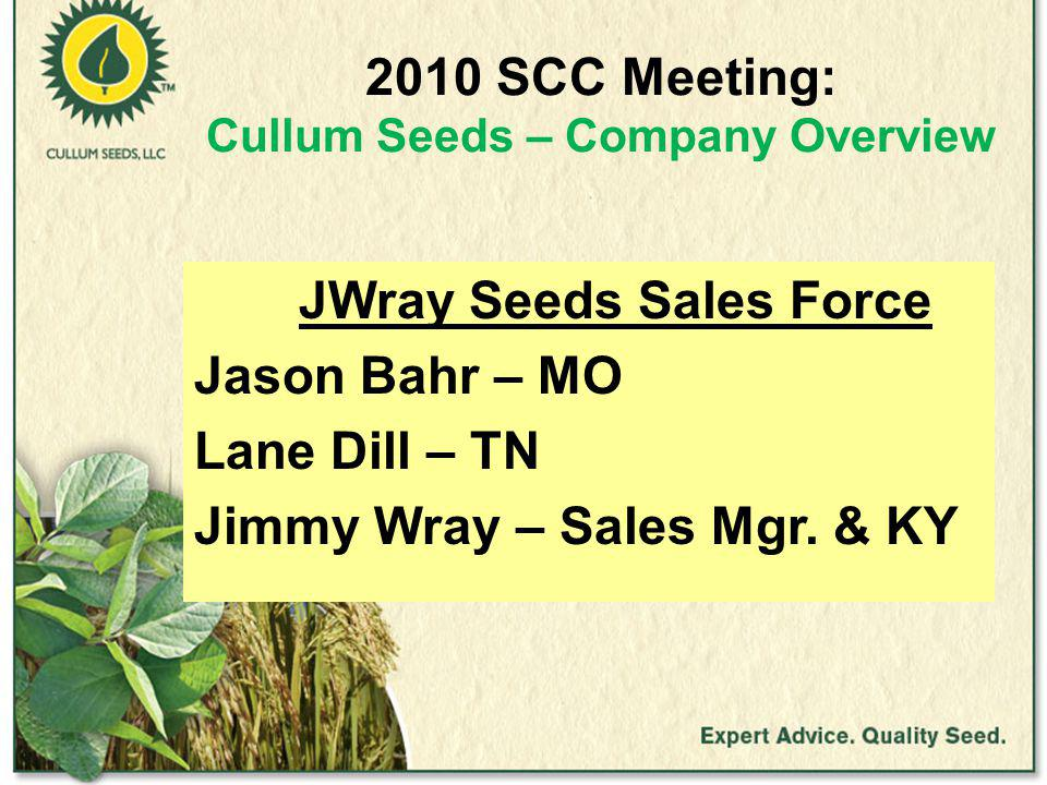 2010 SCC Meeting: Cullum Seeds – Company Overview JWray Seeds Sales Force Jason Bahr – MO Lane Dill – TN Jimmy Wray – Sales Mgr.