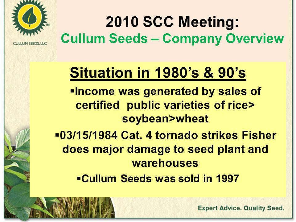 2010 SCC Meeting: Cullum Seeds – Company Overview Situation in 1980's & 90's  Income was generated by sales of certified public varieties of rice> soybean>wheat  03/15/1984 Cat.