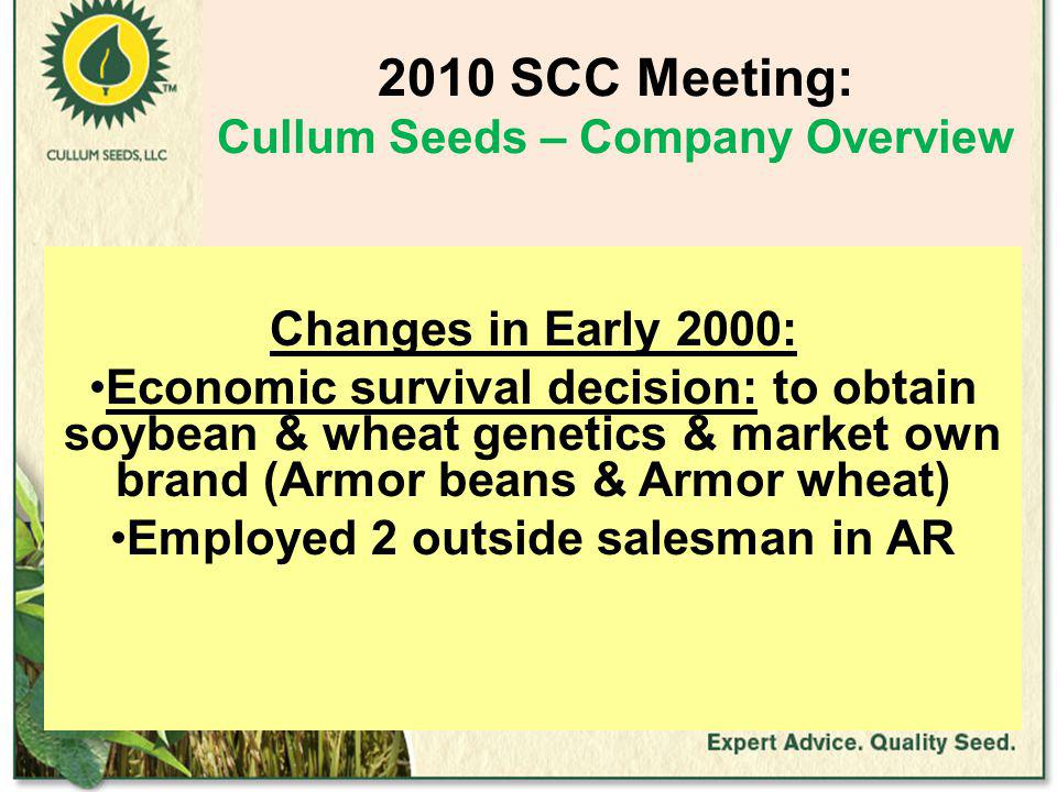 2010 SCC Meeting: Cullum Seeds – Company Overview Changes in Early 2000: Economic survival decision: to obtain soybean & wheat genetics & market own brand (Armor beans & Armor wheat) Employed 2 outside salesman in AR