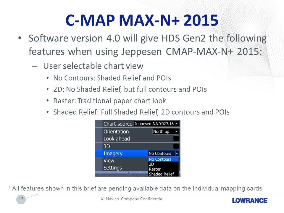 C-MAP MAX-N+ 2015 Software version 4.0 will give HDS Gen2 the following features when using Jeppesen CMAP-MAX-N+ 2015: – User selectable chart view No Contours: Shaded Relief and POIs 2D: No Shaded Relief, but full contours and POIs Raster: Traditional paper chart look Shaded Relief: Full Shaded Relief, 2D contours and POIs 12© Navico Company Confidential * All features shown in this brief are pending available data on the individual mapping cards