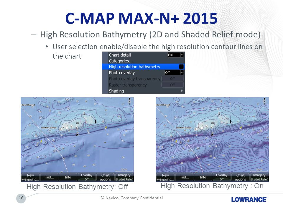 C-MAP MAX-N+ 2015 – High Resolution Bathymetry (2D and Shaded Relief mode) User selection enable/disable the high resolution contour lines on the char