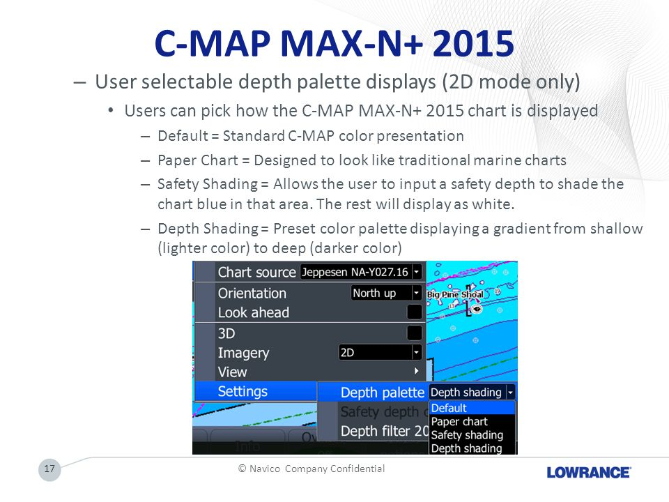 C-MAP MAX-N+ 2015 – User selectable depth palette displays(2D mode only) Users can pick how the C-MAP MAX-N+ 2015 chart is displayed – Default = Standard C-MAP color presentation – Paper Chart = Designed to look like traditional marine charts – Safety Shading = Allows the user to input a safety depth to shade the chart blue in that area.