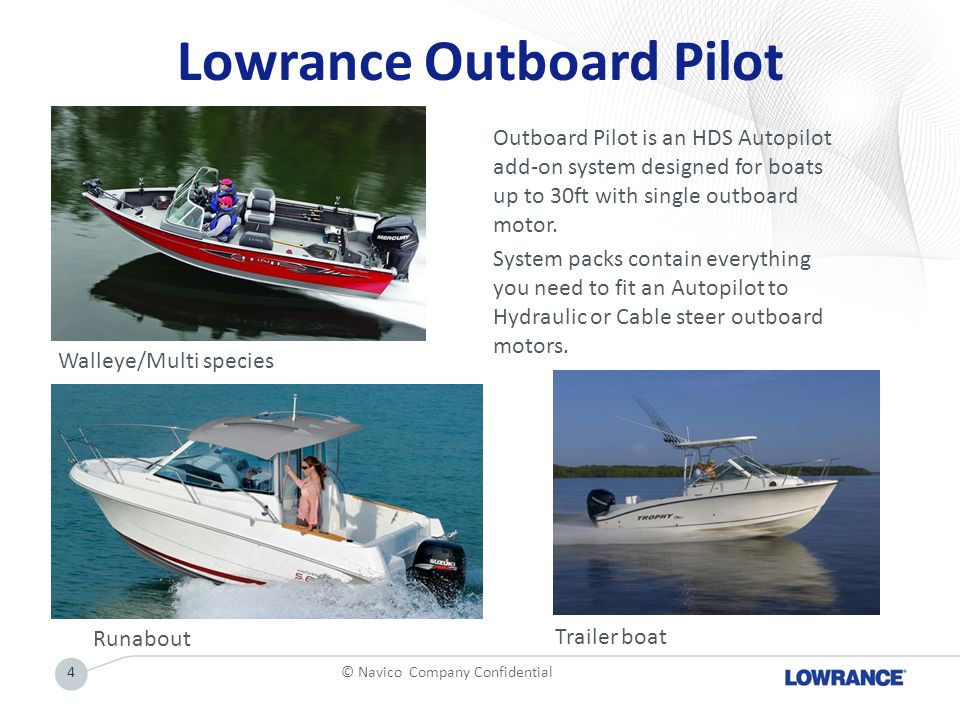 Lowrance Outboard Pilot © Navico Company Confidential4 Outboard Pilot is an HDS Autopilot add-on system designed for boats up to 30ft with single outb