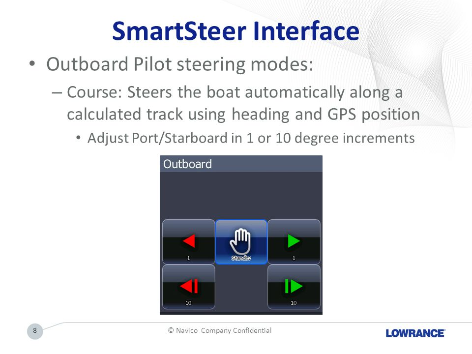 SmartSteer Interface Outboard Pilot steering modes: – Course: Steers the boat automatically along a calculated track using heading and GPS position Adjust Port/Starboard in 1 or 10 degree increments © Navico Company Confidential8