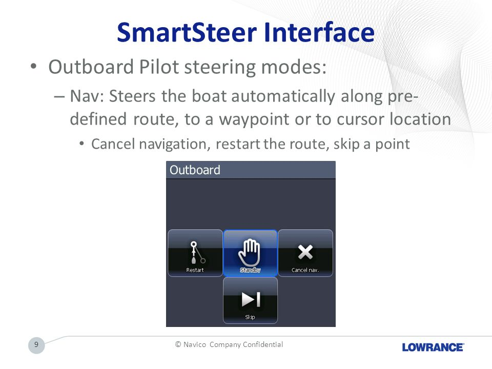 SmartSteer Interface Outboard Pilot steering modes: – Nav: Steers the boat automatically along pre- defined route, to a waypoint or to cursor location Cancel navigation, restart the route, skip a point © Navico Company Confidential9